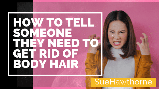 How To Tell Someone They Need To Get Rid Of Body Hair