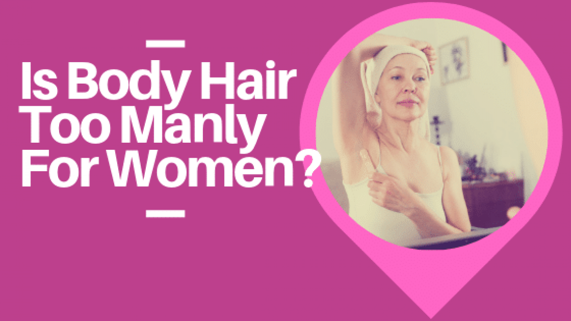 Is Body Hair Too Manly For Women_